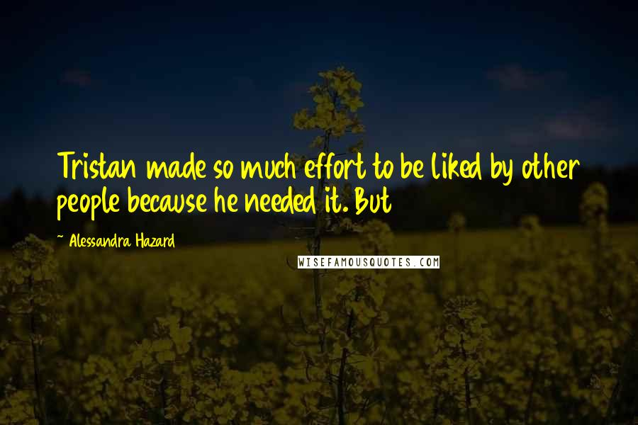 Alessandra Hazard quotes: Tristan made so much effort to be liked by other people because he needed it. But