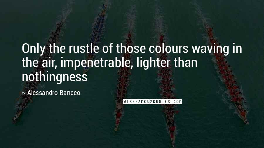 Alessandro Baricco quotes: Only the rustle of those colours waving in the air, impenetrable, lighter than nothingness