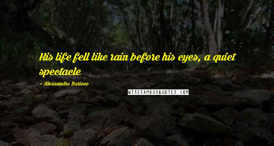 Alessandro Baricco quotes: His life fell like rain before his eyes, a quiet spectacle