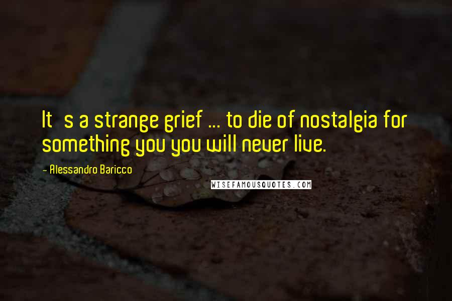 Alessandro Baricco quotes: It's a strange grief ... to die of nostalgia for something you you will never live.