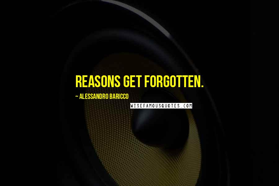 Alessandro Baricco quotes: Reasons get forgotten.