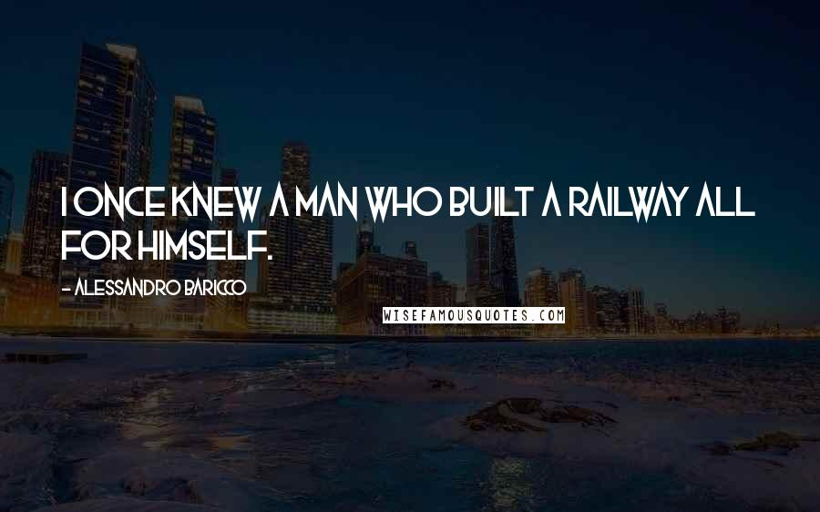 Alessandro Baricco quotes: I once knew a man who built a railway all for himself.