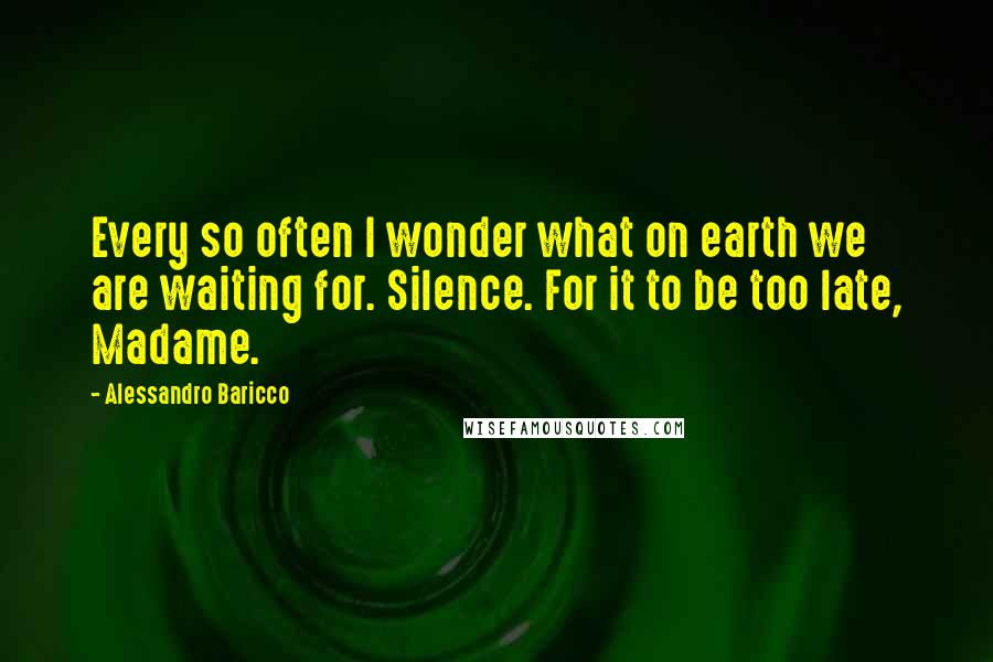 Alessandro Baricco quotes: Every so often I wonder what on earth we are waiting for. Silence. For it to be too late, Madame.