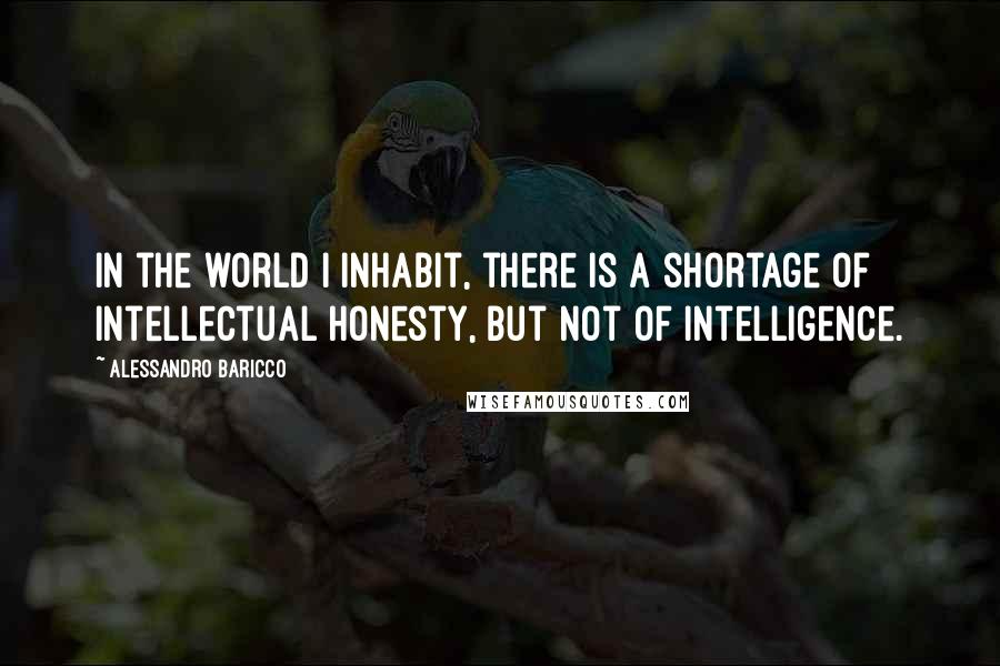 Alessandro Baricco quotes: In the world I inhabit, there is a shortage of intellectual honesty, but not of intelligence.