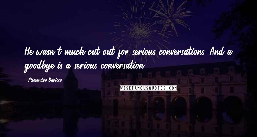 Alessandro Baricco quotes: He wasn't much cut out for serious conversations. And a goodbye is a serious conversation.