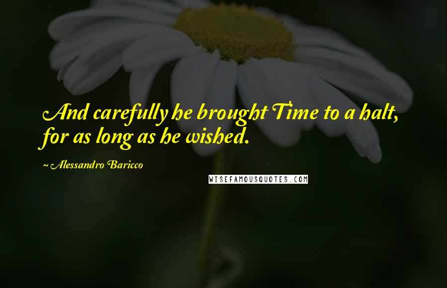 Alessandro Baricco quotes: And carefully he brought Time to a halt, for as long as he wished.
