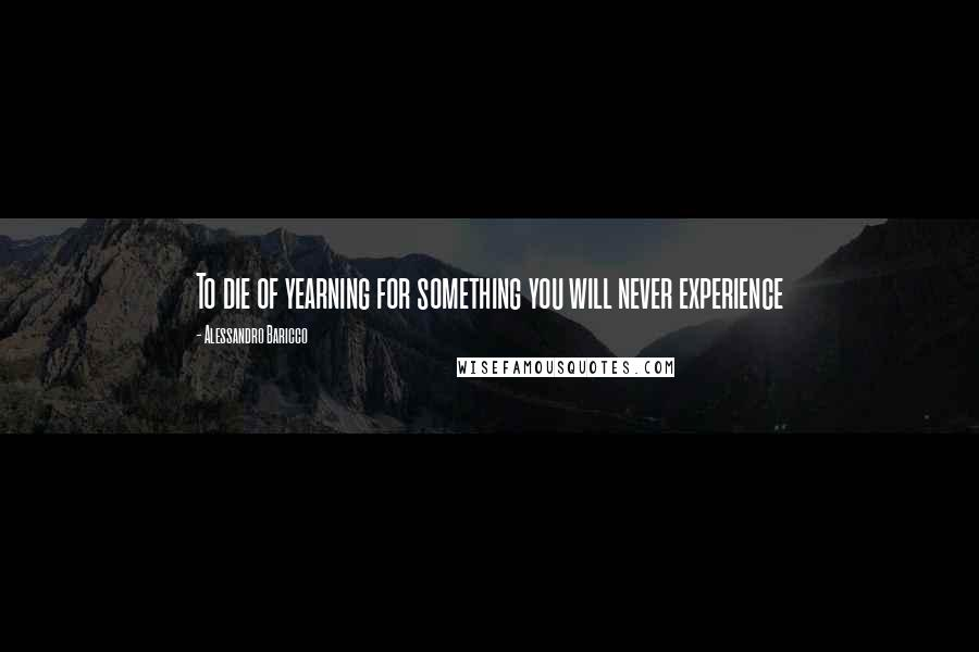 Alessandro Baricco quotes: To die of yearning for something you will never experience