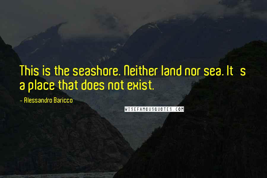 Alessandro Baricco quotes: This is the seashore. Neither land nor sea. It's a place that does not exist.