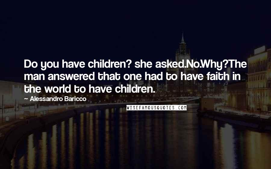 Alessandro Baricco quotes: Do you have children? she asked.No.Why?The man answered that one had to have faith in the world to have children.