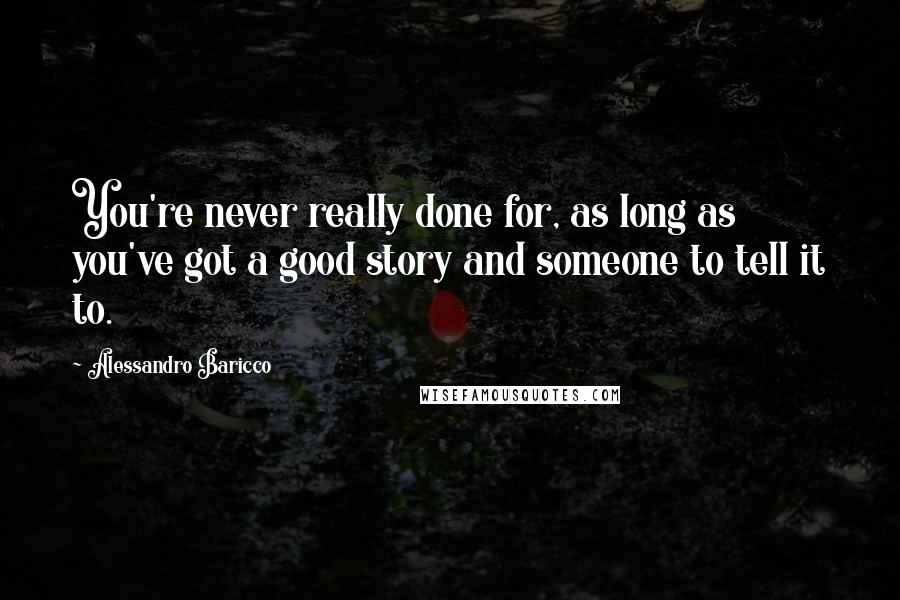 Alessandro Baricco quotes: You're never really done for, as long as you've got a good story and someone to tell it to.
