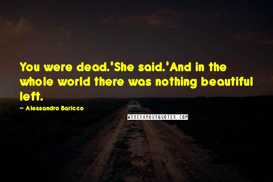 Alessandro Baricco quotes: You were dead.'She said.'And in the whole world there was nothing beautiful left.