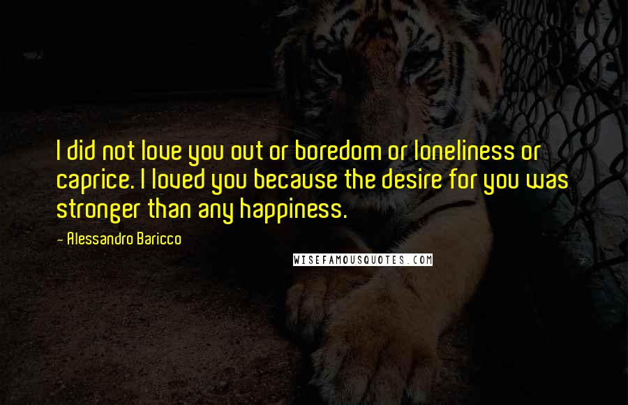 Alessandro Baricco quotes: I did not love you out or boredom or loneliness or caprice. I loved you because the desire for you was stronger than any happiness.