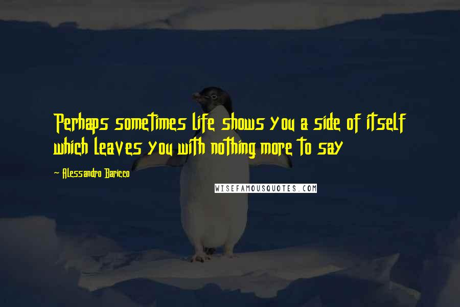 Alessandro Baricco quotes: Perhaps sometimes life shows you a side of itself which leaves you with nothing more to say