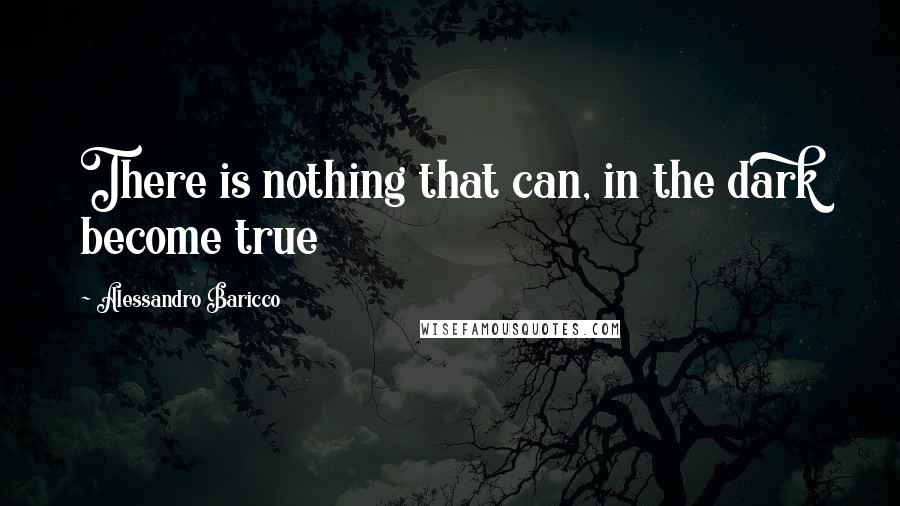 Alessandro Baricco quotes: There is nothing that can, in the dark become true