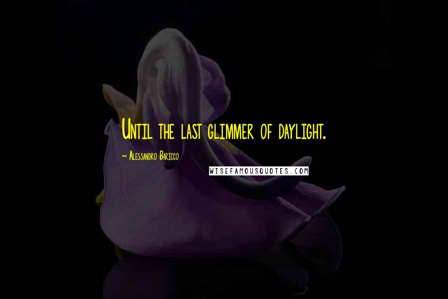 Alessandro Baricco quotes: Until the last glimmer of daylight.