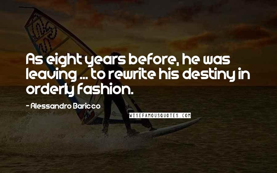Alessandro Baricco quotes: As eight years before, he was leaving ... to rewrite his destiny in orderly fashion.