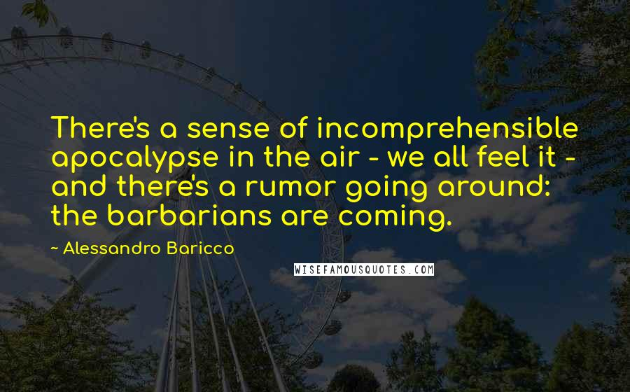Alessandro Baricco quotes: There's a sense of incomprehensible apocalypse in the air - we all feel it - and there's a rumor going around: the barbarians are coming.