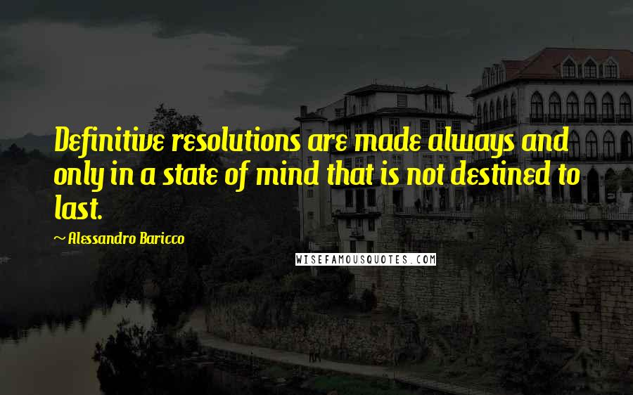 Alessandro Baricco quotes: Definitive resolutions are made always and only in a state of mind that is not destined to last.