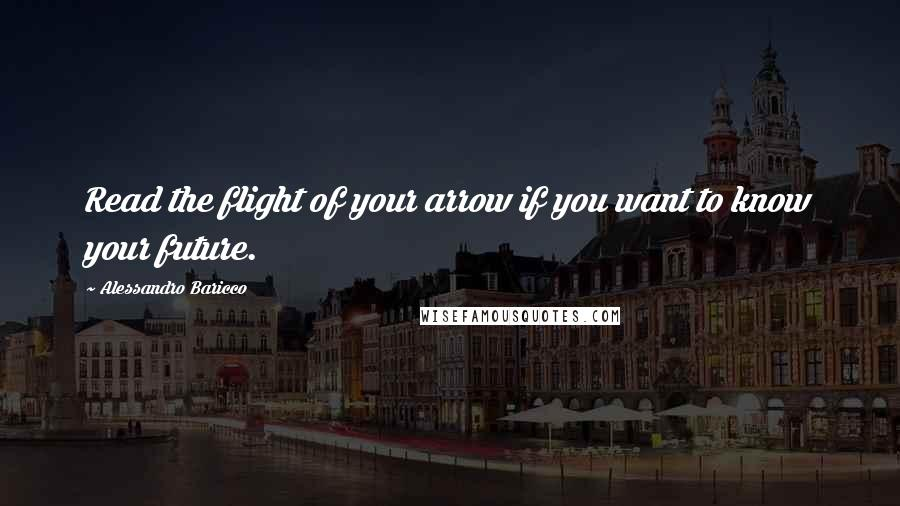 Alessandro Baricco quotes: Read the flight of your arrow if you want to know your future.