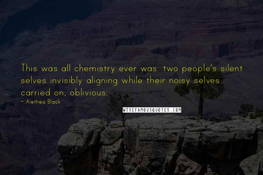 Alethea Black quotes: This was all chemistry ever was: two people's silent selves invisibly aligning while their noisy selves carried on, oblivious.