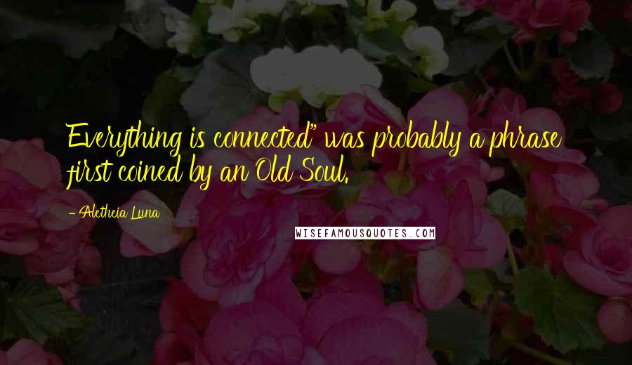 "Aletheia Luna quotes: Everything is connected"" was probably a phrase first coined by an Old Soul."