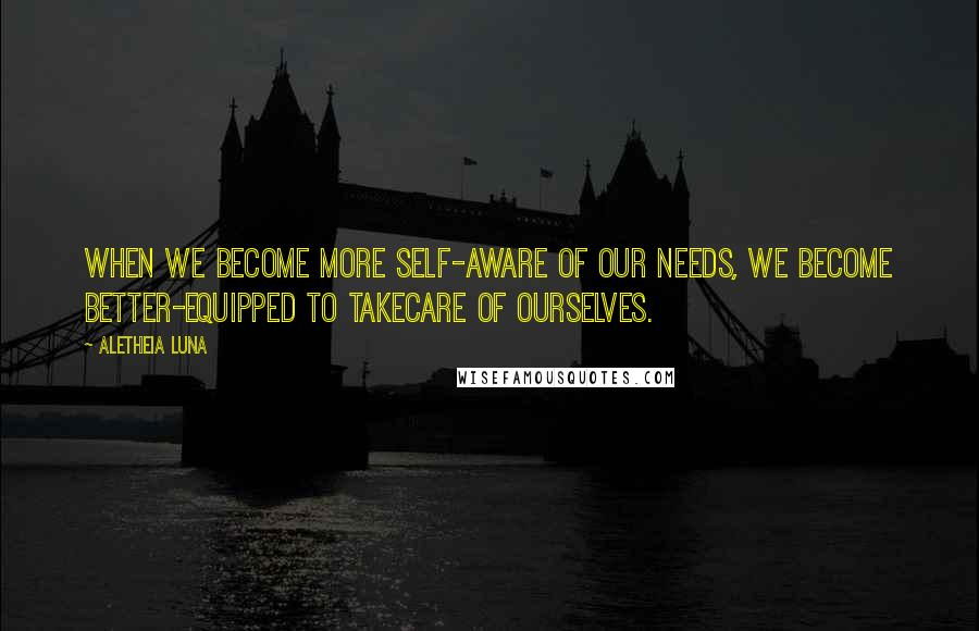 Aletheia Luna quotes: When we become more self-aware of our needs, we become better-equipped to takecare of ourselves.