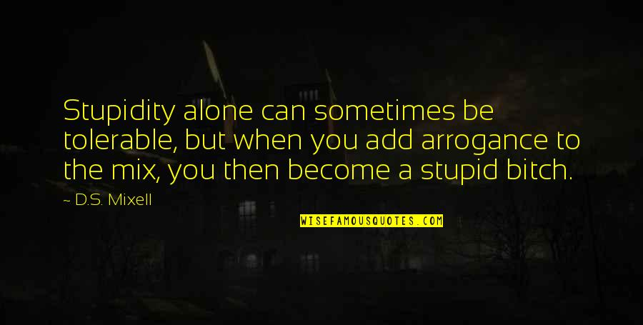 Alex And Jo Quotes By D.S. Mixell: Stupidity alone can sometimes be tolerable, but when