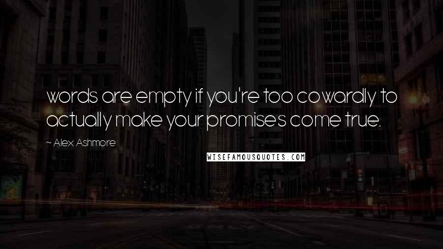 Alex Ashmore quotes: words are empty if you're too cowardly to actually make your promises come true.