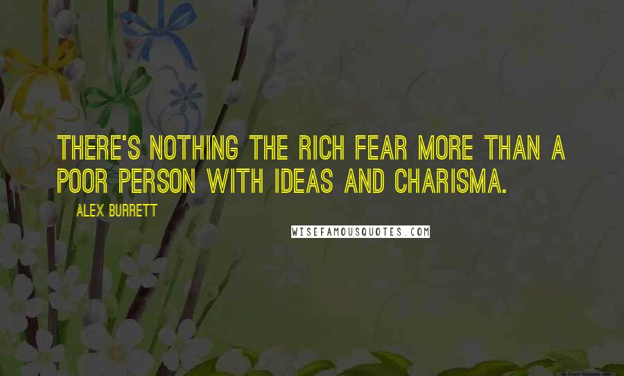 Alex Burrett quotes: There's nothing the rich fear more than a poor person with ideas and charisma.