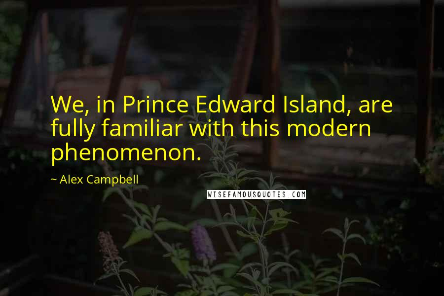 Alex Campbell quotes: We, in Prince Edward Island, are fully familiar with this modern phenomenon.