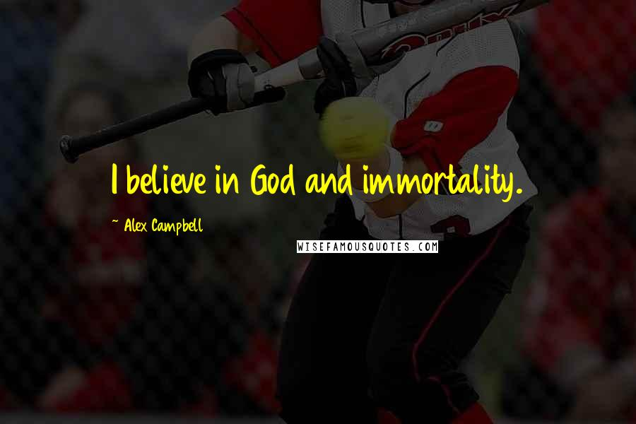 Alex Campbell quotes: I believe in God and immortality.