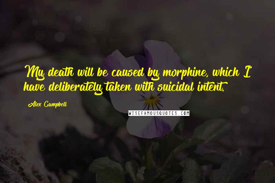 Alex Campbell quotes: My death will be caused by morphine, which I have deliberately taken with suicidal intent.