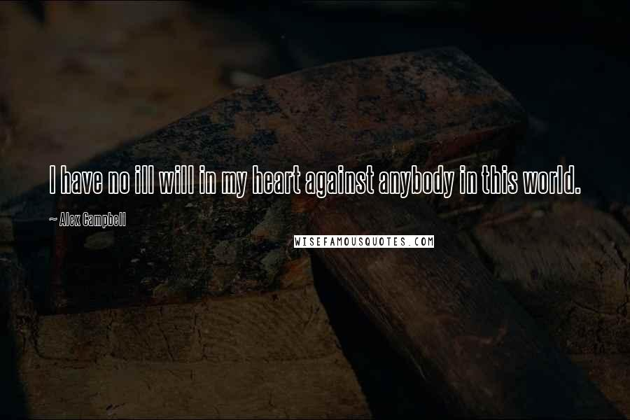 Alex Campbell quotes: I have no ill will in my heart against anybody in this world.