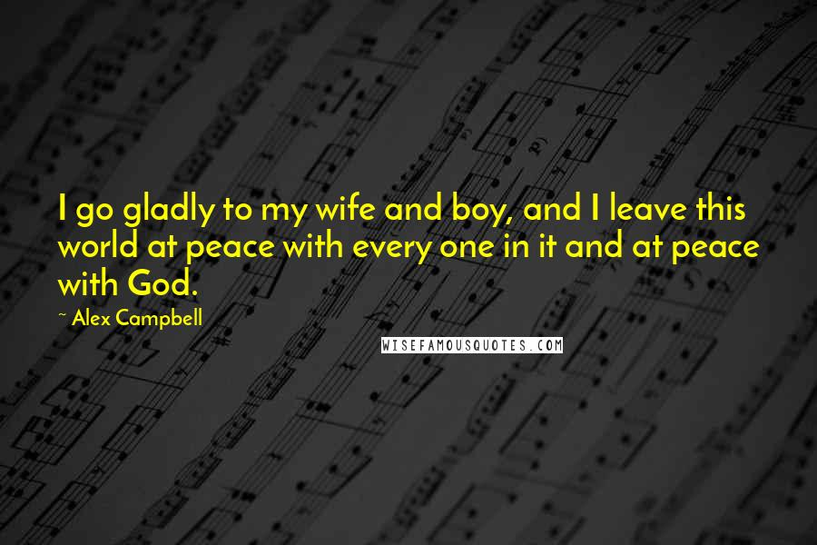 Alex Campbell quotes: I go gladly to my wife and boy, and I leave this world at peace with every one in it and at peace with God.