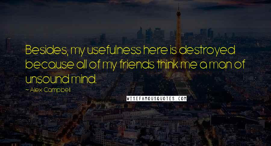 Alex Campbell quotes: Besides, my usefulness here is destroyed because all of my friends think me a man of unsound mind.