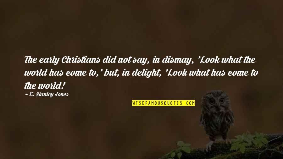 Alex Centomo Quotes By E. Stanley Jones: The early Christians did not say, in dismay,