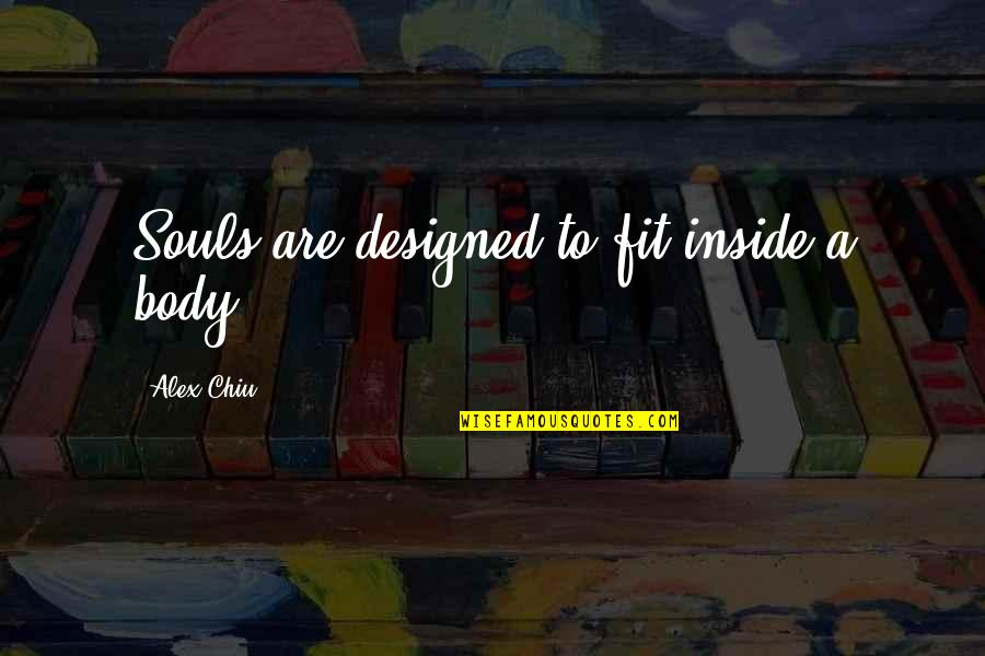 Alex Chiu Quotes By Alex Chiu: Souls are designed to fit inside a body.