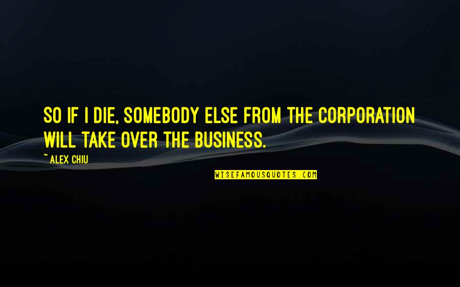 Alex Chiu Quotes By Alex Chiu: So if I die, somebody else from the