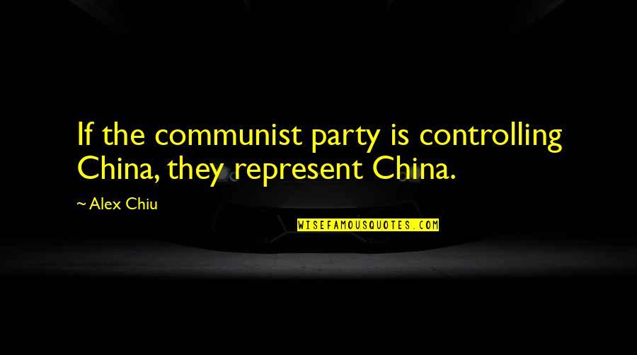 Alex Chiu Quotes By Alex Chiu: If the communist party is controlling China, they