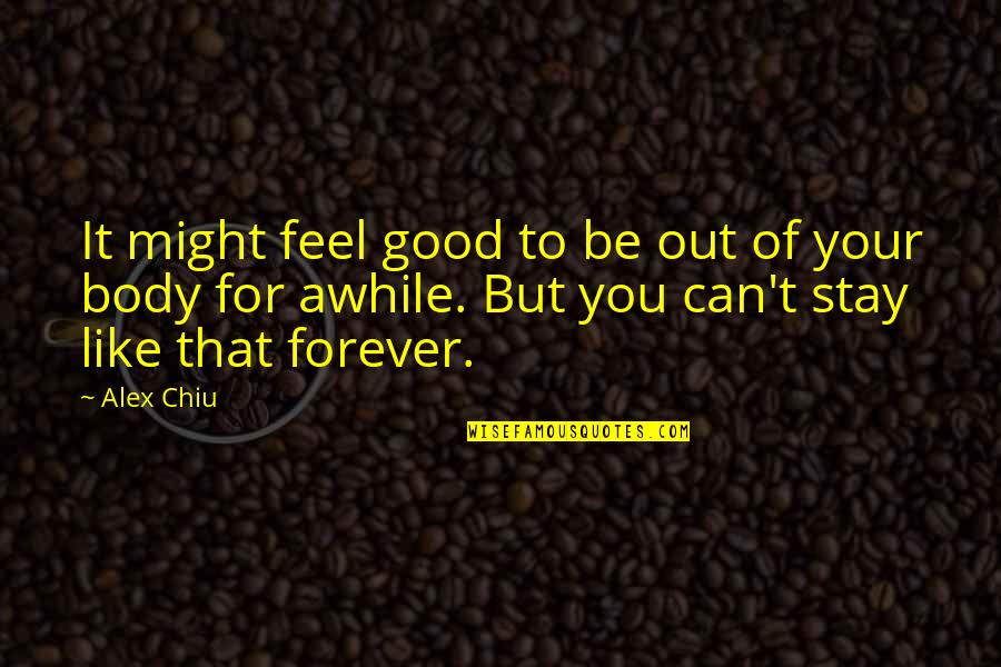 Alex Chiu Quotes By Alex Chiu: It might feel good to be out of