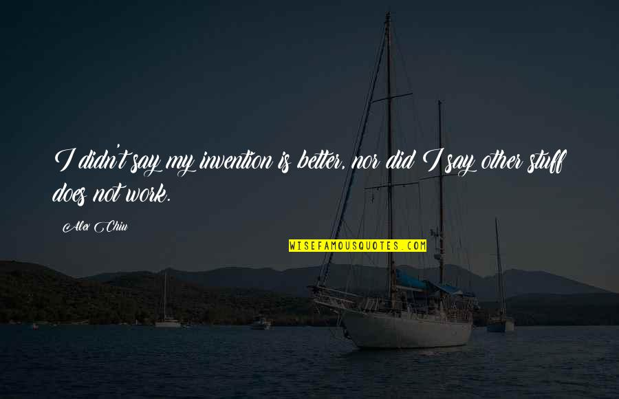 Alex Chiu Quotes By Alex Chiu: I didn't say my invention is better, nor
