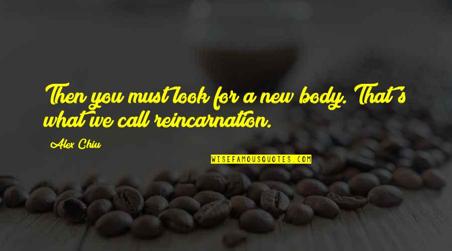 Alex Chiu Quotes By Alex Chiu: Then you must look for a new body.