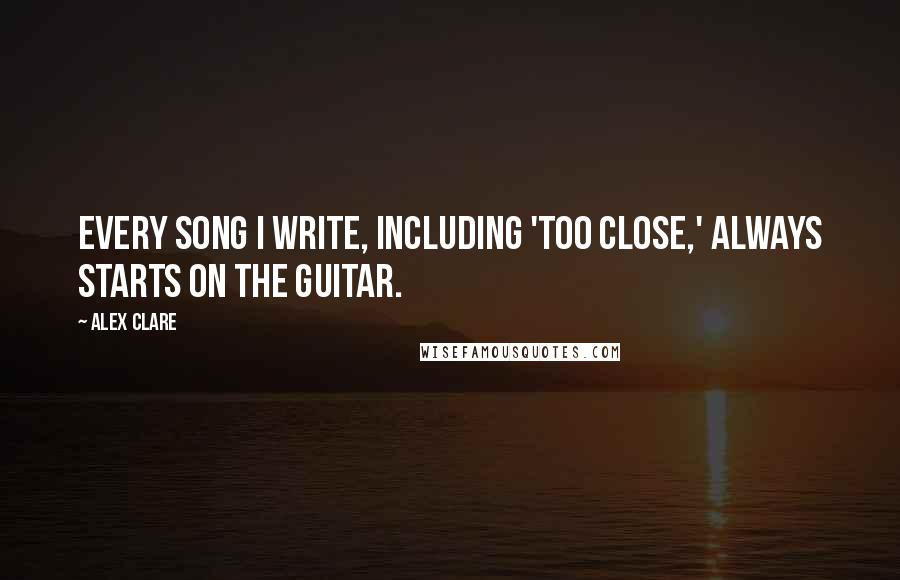 Alex Clare quotes: Every song I write, including 'Too Close,' always starts on the guitar.