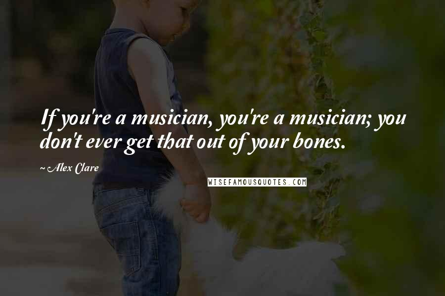Alex Clare quotes: If you're a musician, you're a musician; you don't ever get that out of your bones.