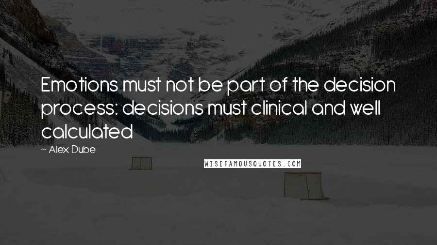 Alex Dube quotes: Emotions must not be part of the decision process: decisions must clinical and well calculated