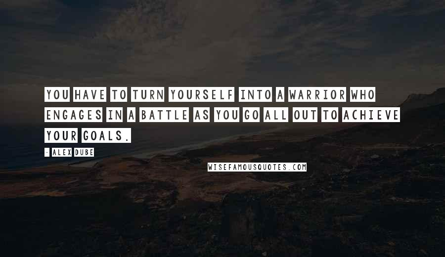 Alex Dube quotes: You have to turn yourself into a warrior who engages in a battle as you go all out to achieve your goals.