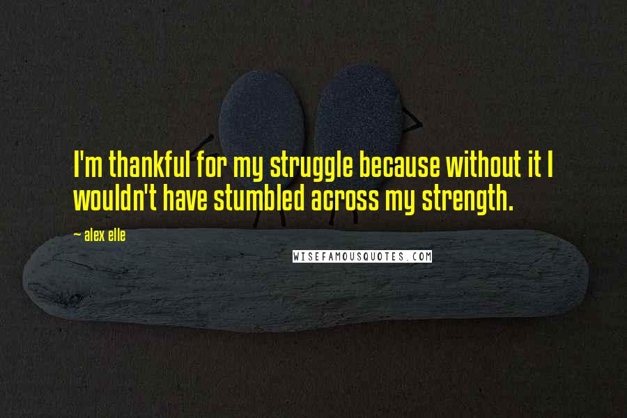 Alex Elle quotes: I'm thankful for my struggle because without it I wouldn't have stumbled across my strength.