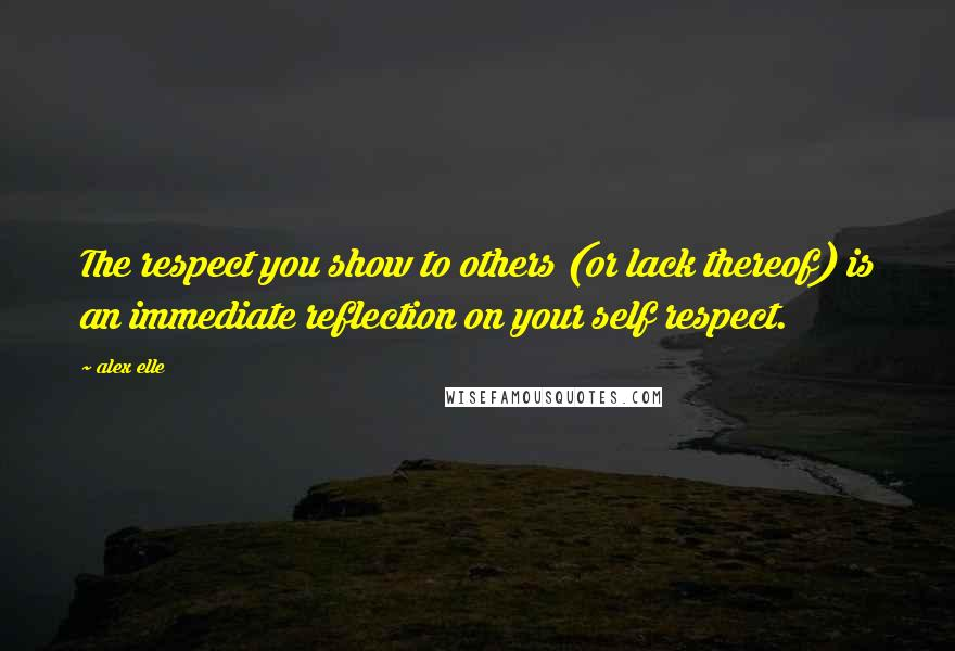 Alex Elle quotes: The respect you show to others (or lack thereof) is an immediate reflection on your self respect.