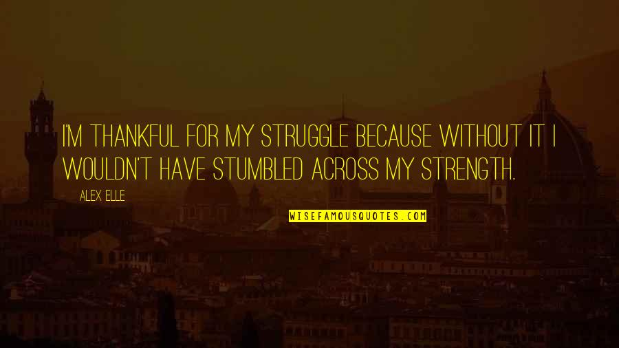Alex Elle Quotes By Alex Elle: I'm thankful for my struggle because without it
