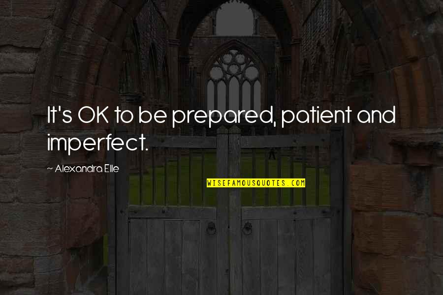 Alex Elle Quotes By Alexandra Elle: It's OK to be prepared, patient and imperfect.